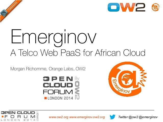 Twitter @ow2 @emerginovwww.ow2.org www.emerginov.ow2.org Emerginov A Telco Web PaaS for African Cloud Morgan Richomme, Or...