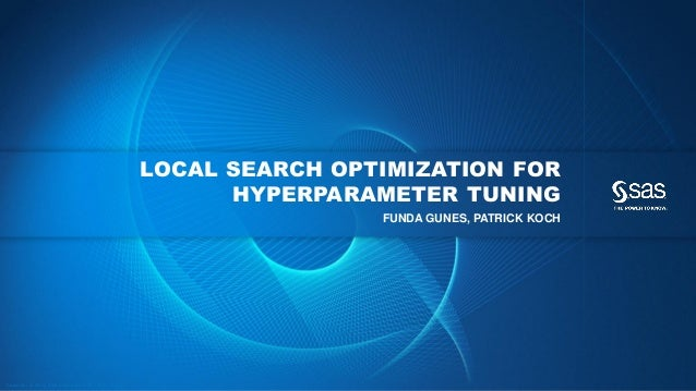 Copyr ight © 2016, SAS Institute Inc. All rights reser ved. LOCAL SEARCH OPTIMIZATION FOR HYPERPARAMETER TUNING FUNDA GUNE...