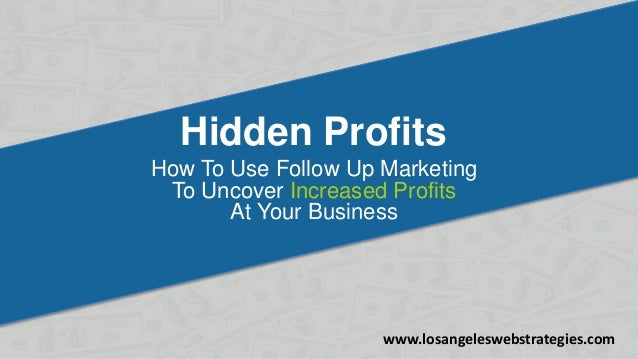 Hidden Profits How To Use Follow Up Marketing To Uncover Increased Profits At Your Business www.losangeleswebstrategies.com