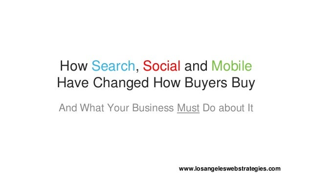 How Search, Social and Mobile Have Changed How Buyers Buy And What Your Business Must Do about It www.losangeleswebstrateg...