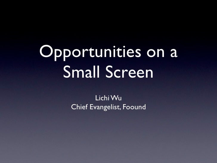 Opportunities on a   Small Screen             Lichi Wu     Chief Evangelist, Foound
