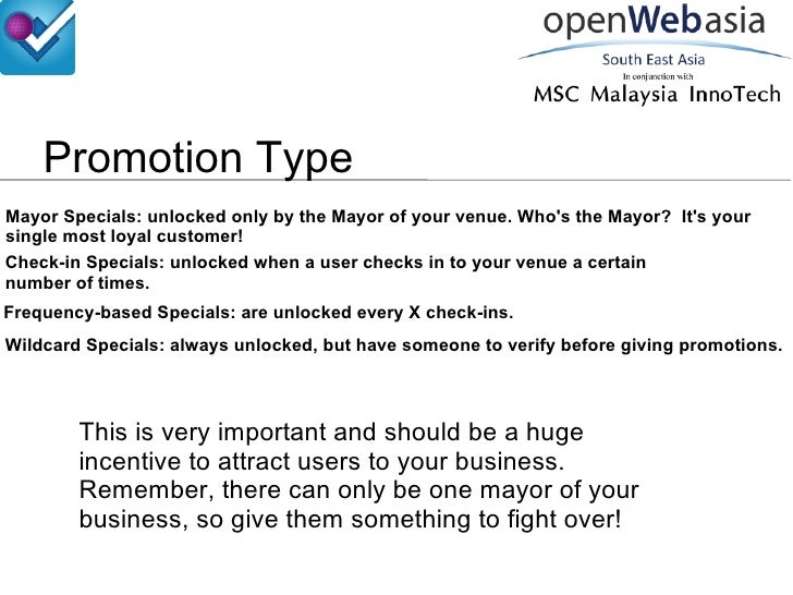 Promotion Type Mayor Specials: unlocked only by the Mayor of your venue. Who's the Mayor?  It's your single most loyal cus...