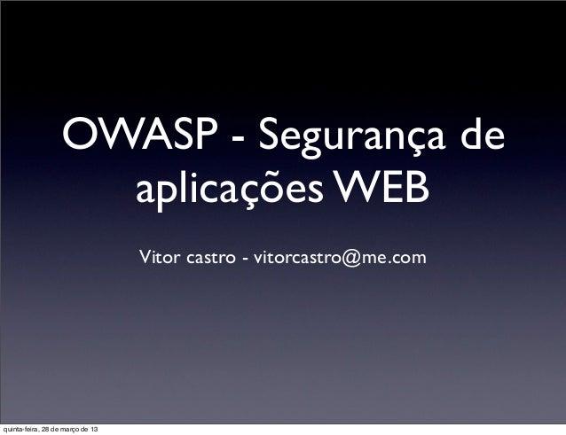 OWASP - Segurança de                    aplicações WEB                                  Vitor castro - vitorcastro@me.comq...