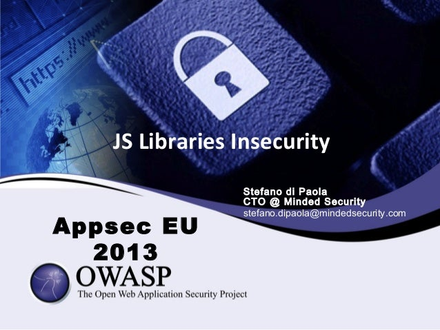 JS Libraries Insecurity Appsec EU 2013 Stefano di Paola CTO @ Minded Security stefano.dipaola@mindedsecurity.com