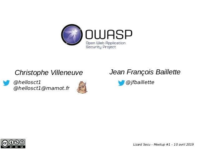 @hellosct1 @hellosct1@mamot.fr Christophe Villeneuve OWASP Lizard Secu – Meetup #1 – 10 avril 2019 Jean François Baillette...