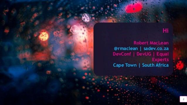 2 Hi Robert MacLean @rmaclean   sadev.co.za DevConf   DevUG   Equal Experts Cape Town   South Africa