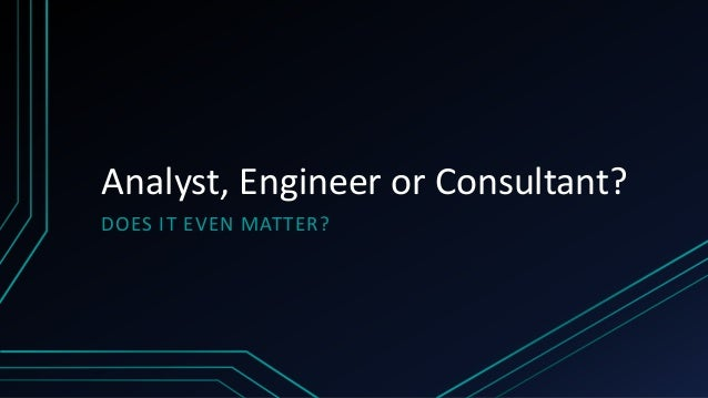 Analyst, Engineer or Consultant? DOES IT EVEN MATTER?