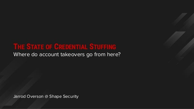 Jarrod Overson @ Shape Security Where do account takeovers go from here? THE STATE OF CREDENTIAL STUFFING