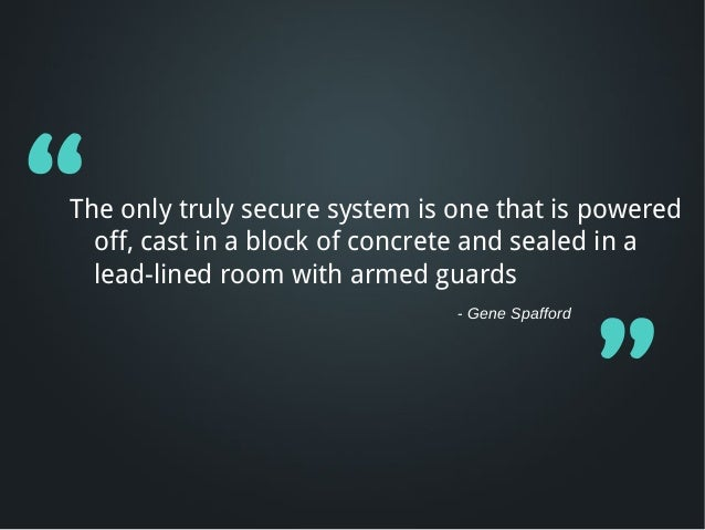"""The only truly secure system is one that is powered  off, cast in a block of concrete and sealed in a  lead-lined room wi..."