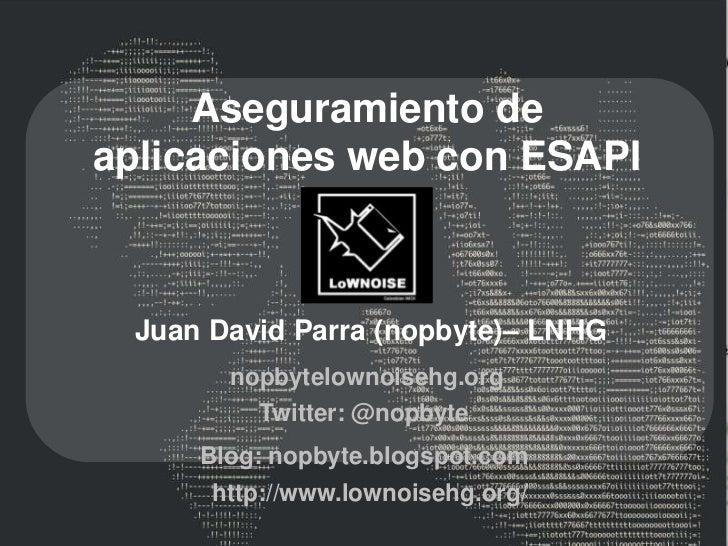 Aseguramiento deaplicaciones web con ESAPI Juan David Parra (nopbyte)– LNHG       nopbytelownoisehg.org         Twitter: @...