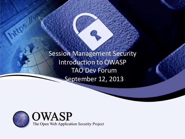 Session Management Security Introduction to OWASP TAO Dev Forum September 12, 2013