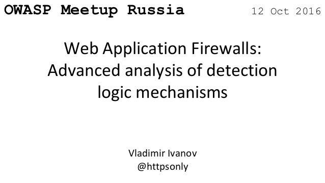 OWASP Meetup Russia 12 Oct 2016 Web Application Firewalls: Advanced analysis of detection logic mechanisms Vladimir Ivanov...