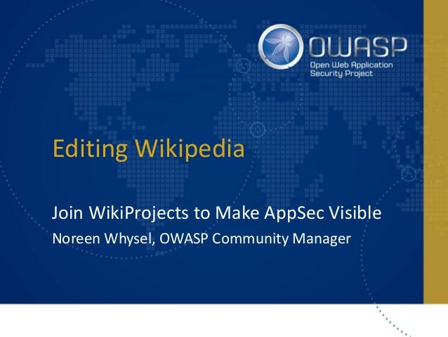 Editing Wikipedia Join WikiProjects to Make AppSec Visible Noreen Whysel, OWASP Community Manager