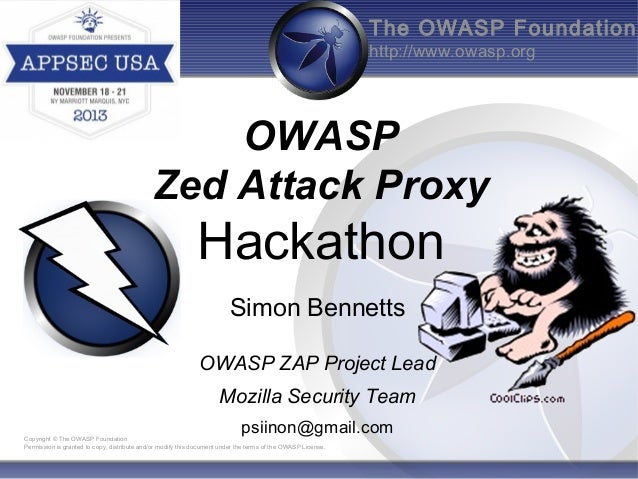 The OWASP Foundation http://www.owasp.org  OWASP Zed Attack Proxy  Hackathon Simon Bennetts OWASP ZAP Project Lead Mozilla...