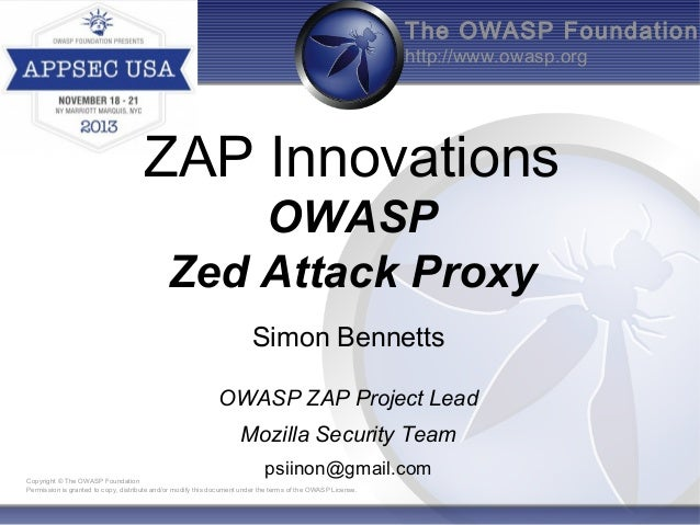 The OWASP Foundation http://www.owasp.org  ZAP Innovations OWASP Zed Attack Proxy Simon Bennetts OWASP ZAP Project Lead Mo...