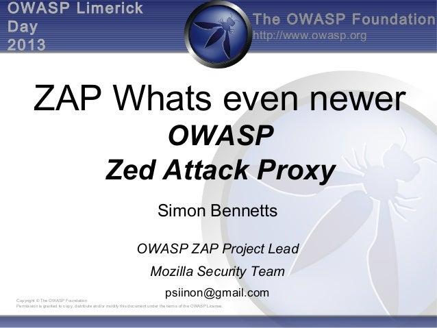 OWASP Limerick Day 2013  The OWASP Foundation http://www.owasp.org  ZAP Whats even newer OWASP Zed Attack Proxy Simon Benn...