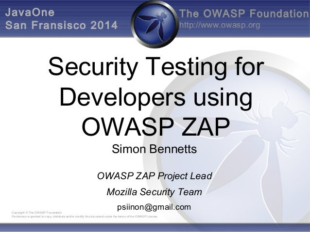 The OWASP Foundation  http://www.owasp.org  JavaOne  San Fransisco 2014  Security Testing for  Developers using  OWASP ZAP...