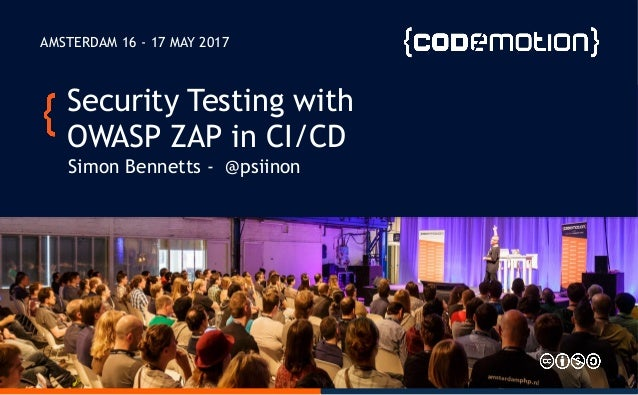 Security Testing with OWASP ZAP in CI/CD Simon Bennetts - @psiinon AMSTERDAM 16 - 17 MAY 2017