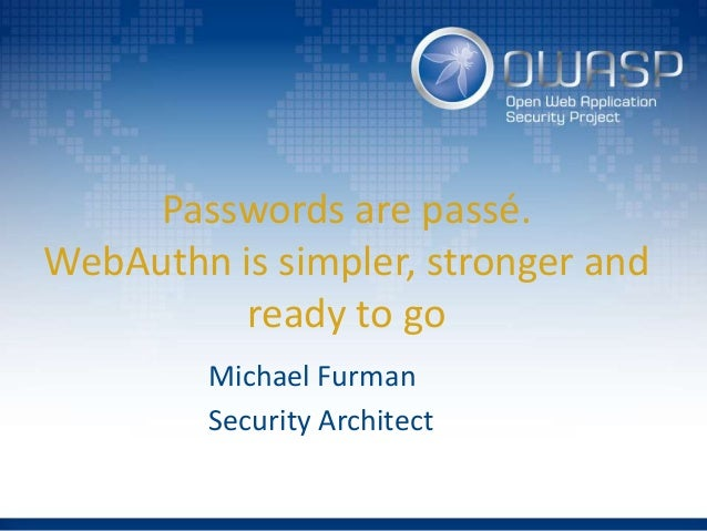 Passwords are passé. WebAuthn is simpler, stronger and ready to go Michael Furman Security Architect