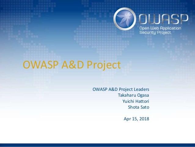 OWASP A&D Project OWASP A&D Project Leaders Takaharu Ogasa Yuichi Hattori Shota Sato Apr 15, 2018