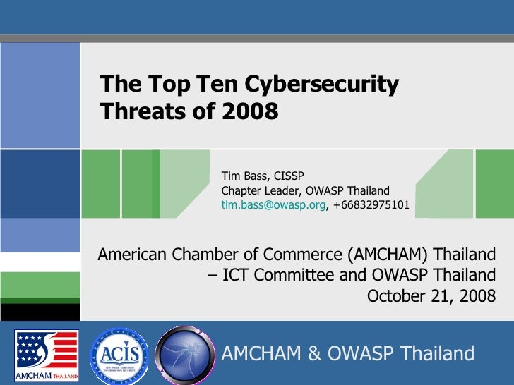 The Top Ten Cybersecurity  Threats of 2008 Tim Bass, CISSP Chapter Leader, OWASP Thailand [email_address] , +66832975101