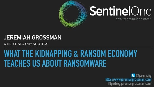 WHAT THE KIDNAPPING & RANSOM ECONOMY TEACHES US ABOUT RANSOMWARE JEREMIAH GROSSMAN CHIEF OF SECURITY STRATEGY @jeremiahg h...