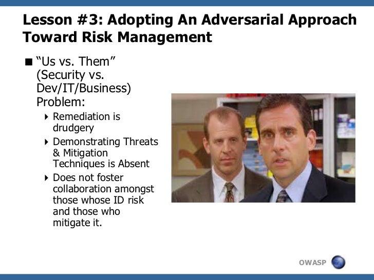 "Lesson #3: Adopting An Adversarial ApproachToward Risk Management ""Us vs. Them""  (Security vs.  Dev/IT/Business)  Problem..."