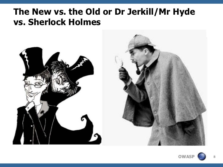 The New vs. the Old or Dr Jerkill/Mr Hydevs. Sherlock Holmes                                     OWASP   8