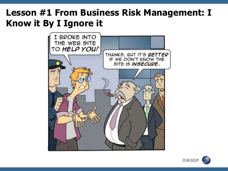 Lesson #1 From Business Risk Management: IKnow it By I Ignore it                                    OWASP