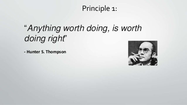 """Principle 1: """"Anything worth doing, is worth doing right"""" - Hunter S. Thompson"""