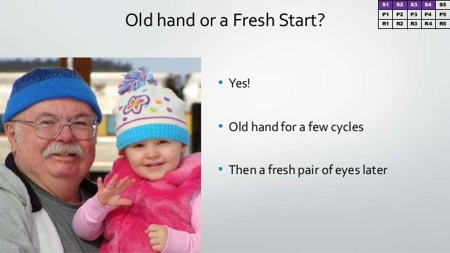 Old hand or a Fresh Start? • Yes! • Old hand for a few cycles • Then a fresh pair of eyes later S1 S2 S3 S4 S5 P1 P2 P3 P4...