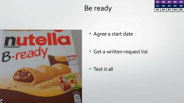 Be ready • Agree a start date • Get a written request list • Test it all S1 S2 S3 S4 S5 P1 P2 P3 P4 P5 R1 R2 R3 R4 R5