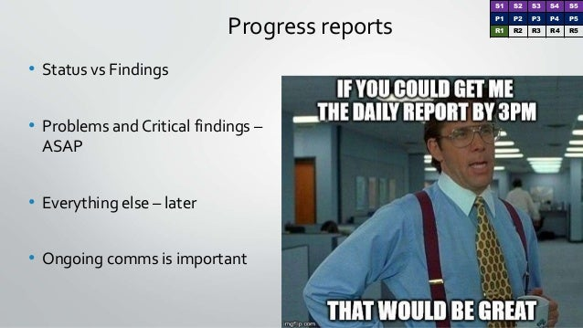 Progress reports • Status vs Findings • Problems and Critical findings – ASAP • Everything else – later • Ongoing comms is...