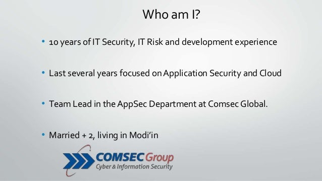 Who am I? • 10 years of IT Security, IT Risk and development experience • Last several years focused on Application Securi...