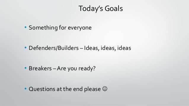 Today's Goals • Something for everyone • Defenders/Builders – Ideas, ideas, ideas • Breakers – Are you ready? • Questions ...