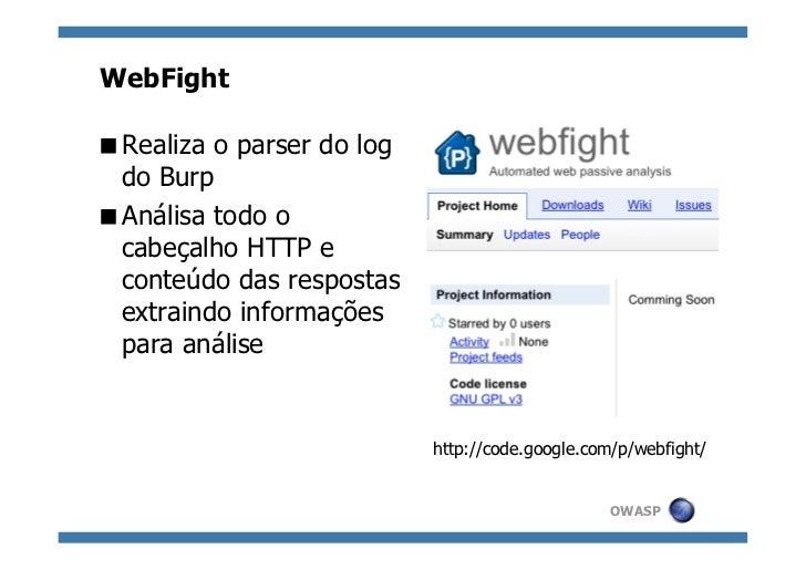 WebFightRealiza o parser do log do BurpAnálisa todo o cabeçalho HTTP e conteúdo das respostas extraindo informações pa...