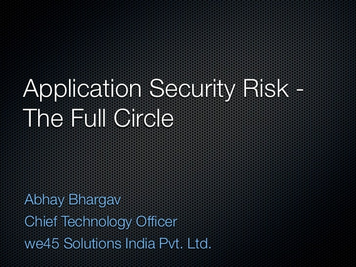 Application Security Risk -The Full CircleAbhay BhargavChief Technology Officerwe45 Solutions India Pvt. Ltd.