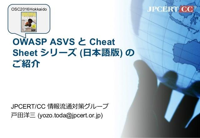 OWASP ASVS と Cheat Sheet シリーズ (⽇本語版) の ご紹介 JPCERT/CC 情報流通対策グループ ⼾⽥洋三 (yozo.toda@jpcert.or.jp) OSC2016Hokkaido