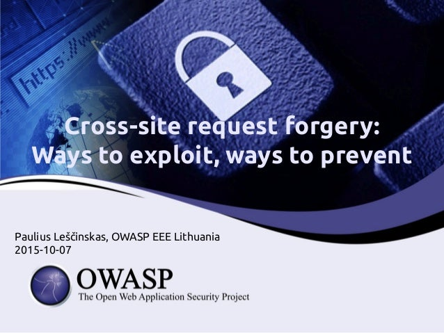 Cross-site request forgery: Ways to exploit, ways to prevent Paulius Leščinskas, OWASP EEE Lithuania 2015-10-07