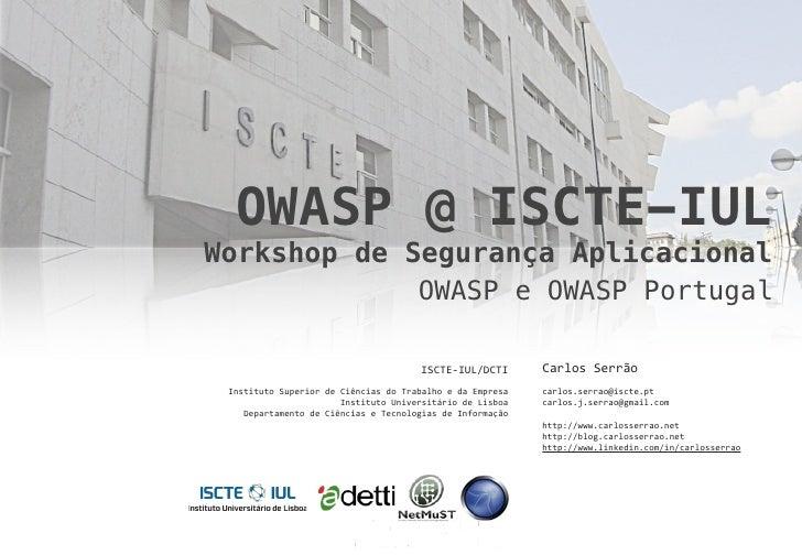 OWASP @ ISCTE-IUL Workshop de Segurança Aplicacional              OWASP e OWASP Portugal                                  ...