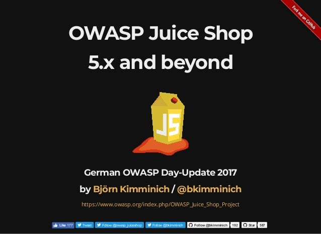 OWASP Juice Shop 5.x and beyond German OWASP Day-Update 2017 by /Björn Kimminich @bkimminich https://www.owasp.org/index.p...