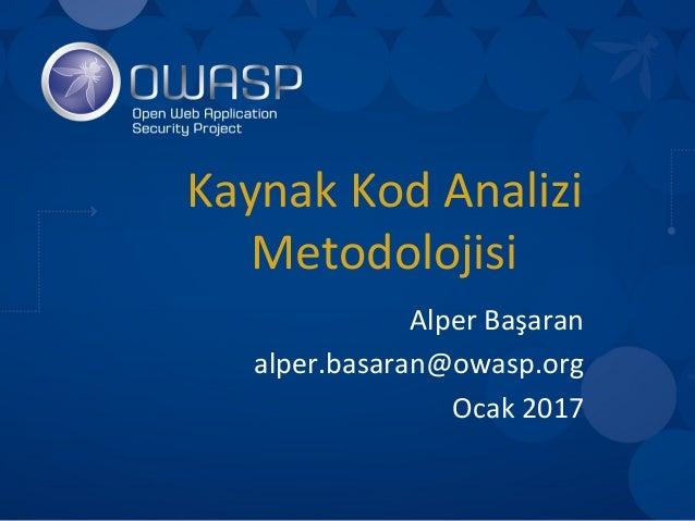 KaynakKodAnalizi Metodolojisi AlperBaşaran alper.basaran@owasp.org Ocak2017