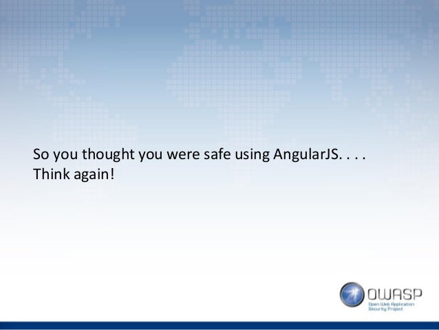 So you thought you were safe using AngularJS. . . . Think again!