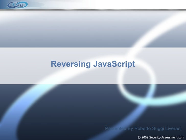 © 2009 Security-Assessment.com Reversing JavaScript Presented By Roberto Suggi Liverani