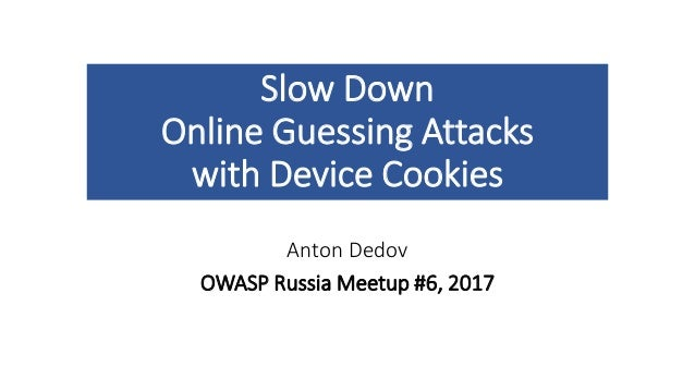 Slow Down Online Guessing Attacks with Device Cookies Anton Dedov OWASP Russia Meetup #6, 2017