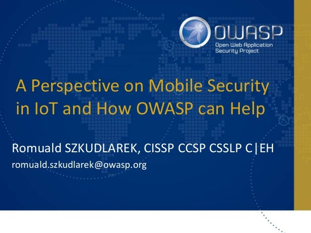 A Perspective on Mobile Security in IoT and How OWASP can Help Romuald SZKUDLAREK, CISSP CCSP CSSLP C|EH romuald.szkudlare...