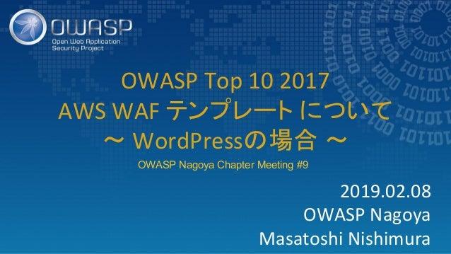 2019.02.08 OWASP Nagoya Masatoshi Nishimura OWASP Top 10 2017 AWS WAF テンプレート について 〜 WordPressの場合 〜 OWASP Nagoya Chapter Me...