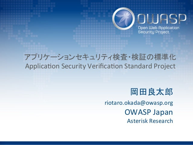 アプリケーションセキュリティ検査・検証の標準化   Applica(on  Security  Verifica(on  Standard  Project 岡田良太郎   riotaro.okada@owasp.org...