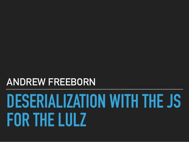 DESERIALIZATION WITH THE JS FOR THE LULZ ANDREW FREEBORN