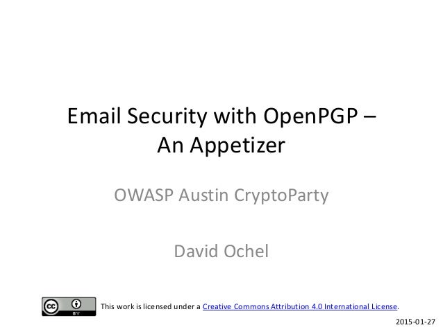 Email Security with OpenPGP – An Appetizer OWASP Austin CryptoParty David Ochel 2015-01-27 This work is licensed under a C...